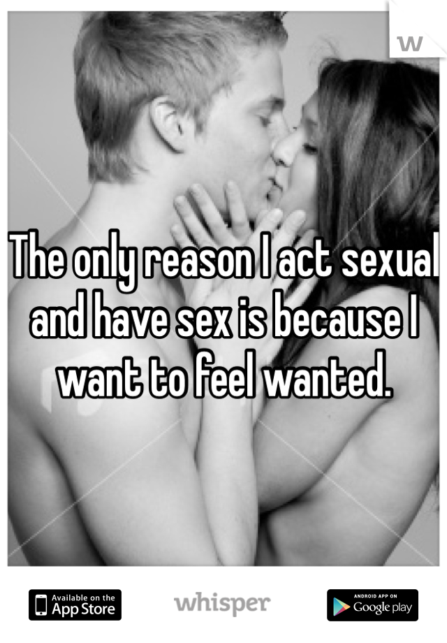 The only reason I act sexual and have sex is because I want to feel wanted.