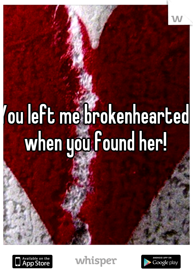 You left me brokenhearted when you found her!