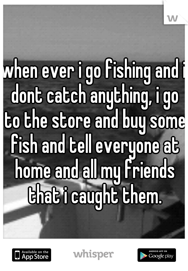 when ever i go fishing and i dont catch anything, i go to the store and buy some fish and tell everyone at home and all my friends that i caught them.