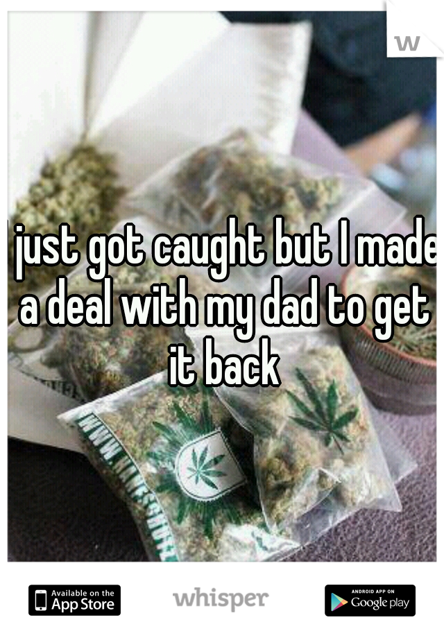 I just got caught but I made a deal with my dad to get it back