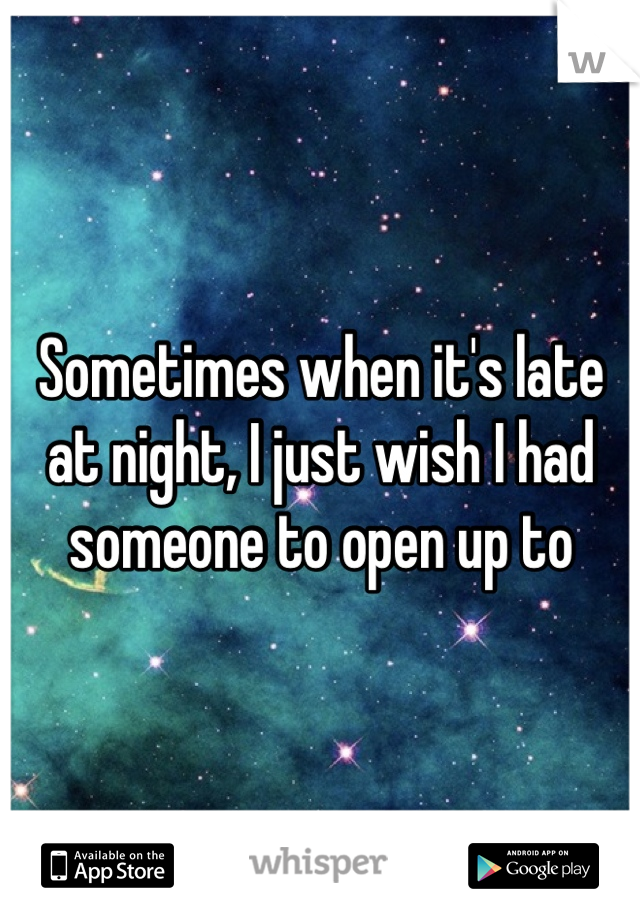 Sometimes when it's late at night, I just wish I had someone to open up to