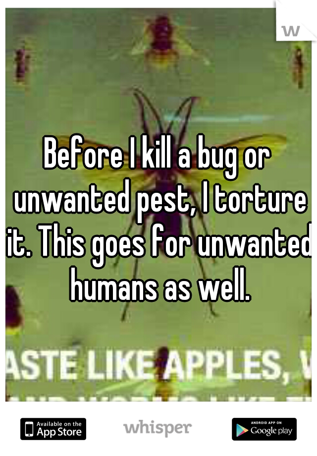 Before I kill a bug or unwanted pest, I torture it. This goes for unwanted humans as well.