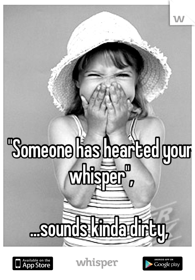 """""""Someone has hearted your whisper"""",  ...sounds kinda dirty,"""