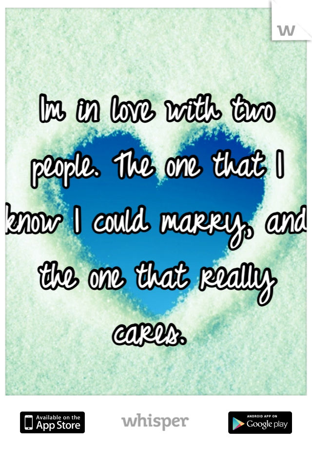 Im in love with two people. The one that I know I could marry, and the one that really cares.