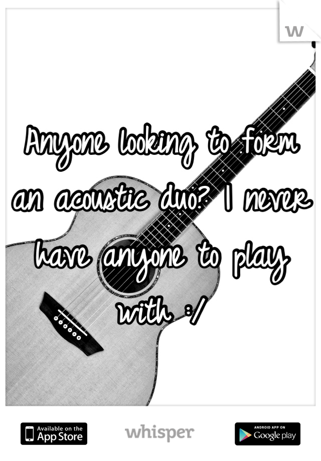 Anyone looking to form an acoustic duo? I never have anyone to play with :/