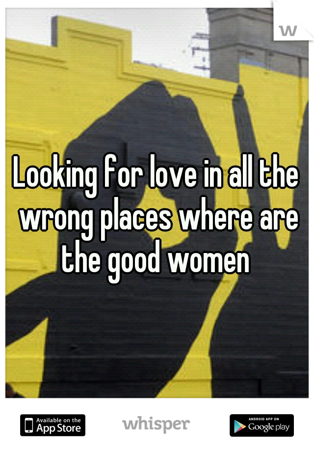 Looking for love in all the wrong places where are the good women