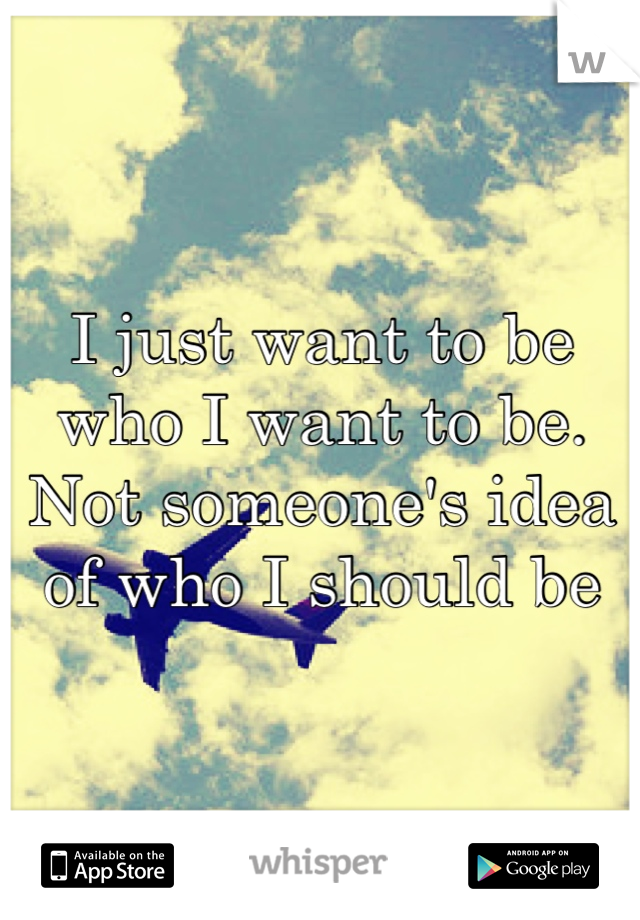 I just want to be who I want to be. Not someone's idea of who I should be
