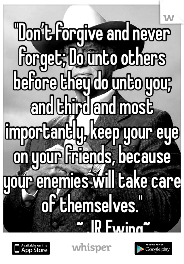 """""""Don't forgive and never forget; Do unto others before they do unto you; and third and most importantly, keep your eye on your friends, because your enemies will take care of themselves.""""             ~ JR Ewing~"""