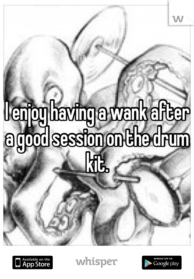 I enjoy having a wank after a good session on the drum kit.