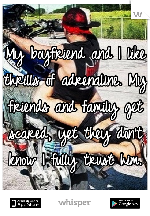My boyfriend and I like thrills of adrenaline. My friends and family get scared, yet they don't know I fully trust him.