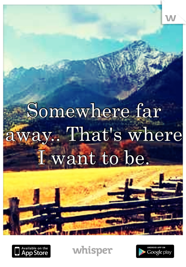 Somewhere far away.. That's where I want to be.