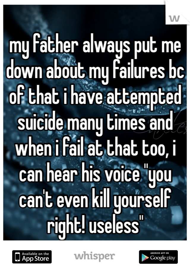 """my father always put me down about my failures bc of that i have attempted suicide many times and when i fail at that too, i can hear his voice """"you can't even kill yourself right! useless"""""""