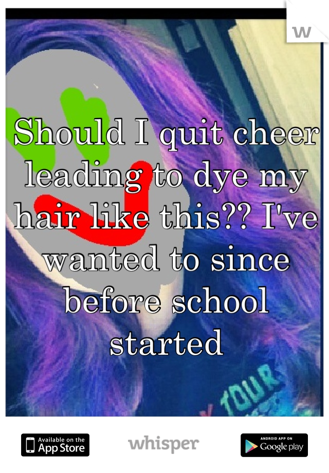 Should I quit cheer leading to dye my hair like this?? I've wanted to since before school started