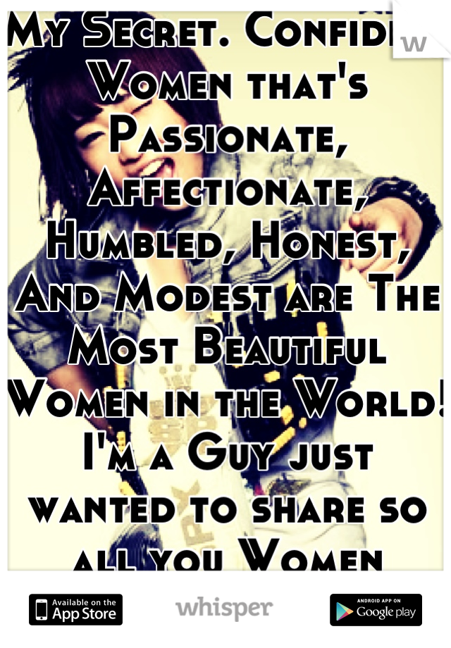 My Secret. Confident Women that's Passionate, Affectionate, Humbled, Honest, And Modest are The Most Beautiful Women in the World! I'm a Guy just wanted to share so all you Women would Believe!