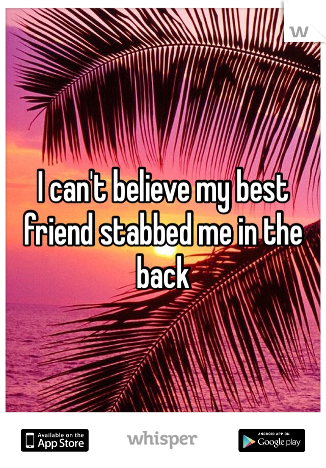 I can't believe my best friend stabbed me in the back