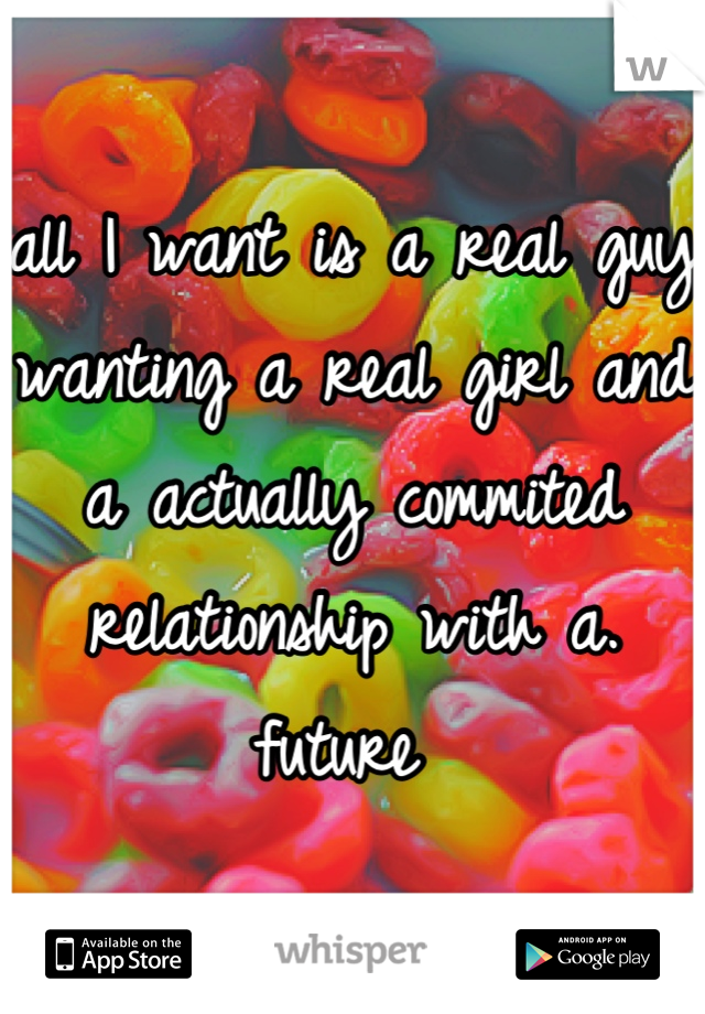 all I want is a real guy wanting a real girl and a actually commited relationship with a. future