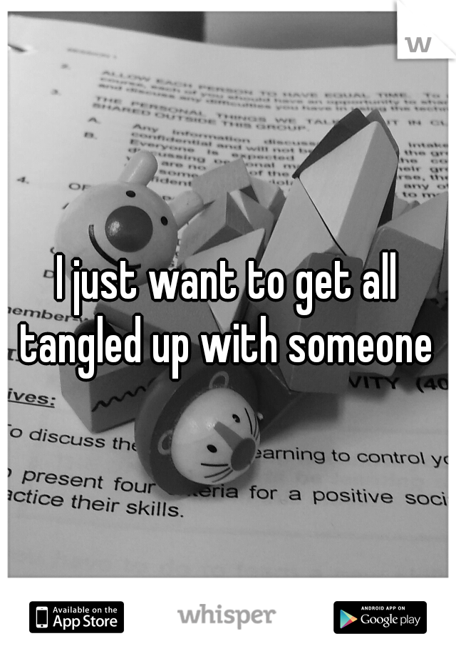 I just want to get all tangled up with someone