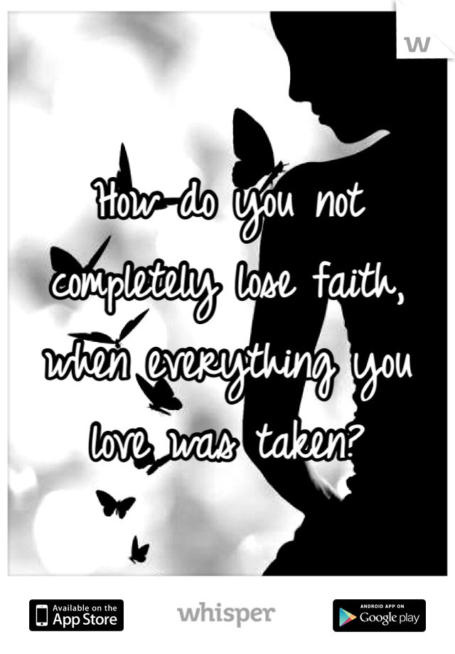 How do you not completely lose faith, when everything you love was taken?