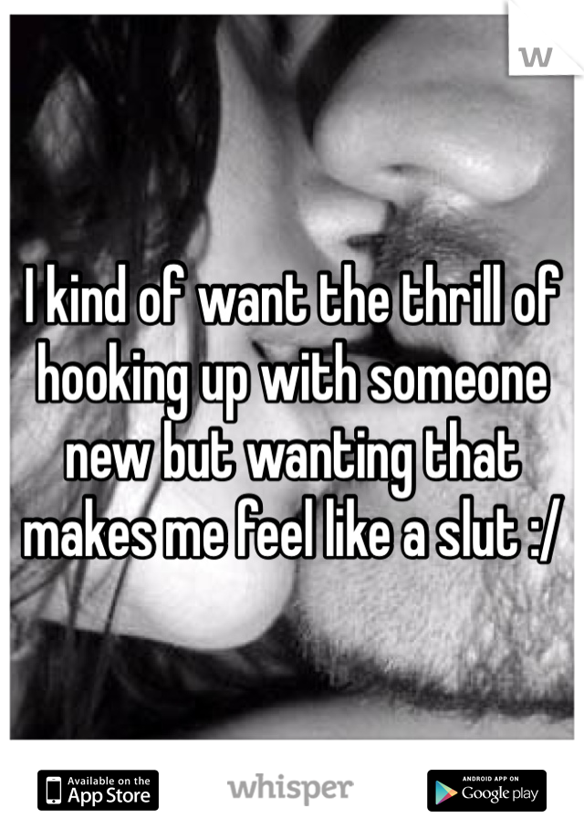 I kind of want the thrill of hooking up with someone new but wanting that makes me feel like a slut :/
