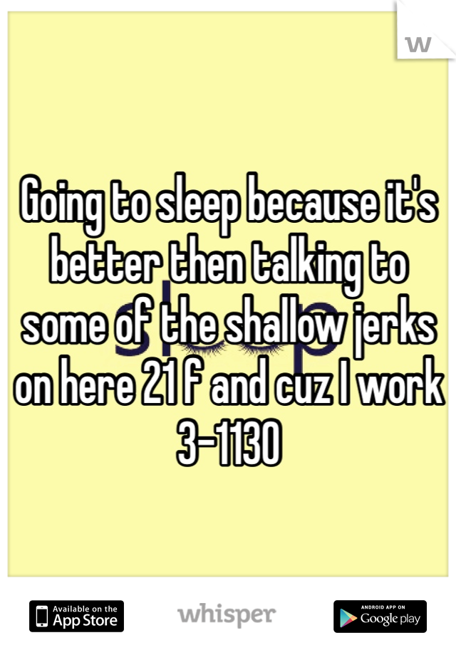 Going to sleep because it's better then talking to some of the shallow jerks on here 21 f and cuz I work 3-1130