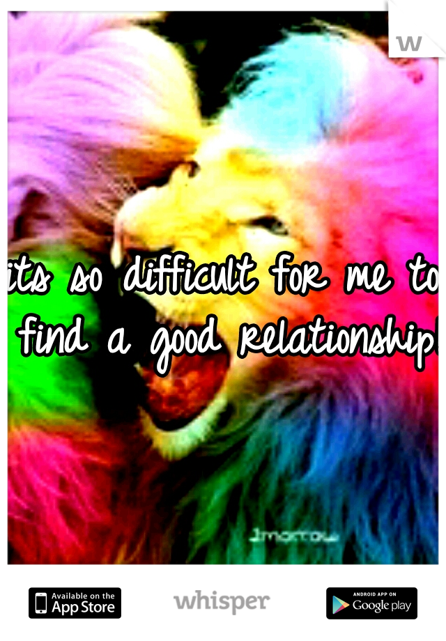 its so difficult for me to find a good relationship!
