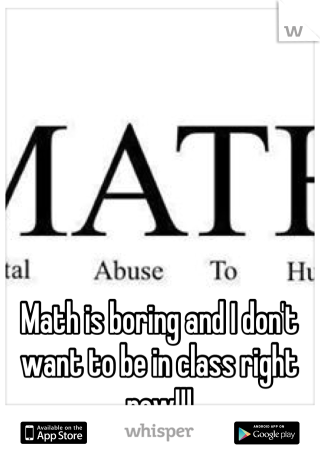 Math is boring and I don't want to be in class right now!!!