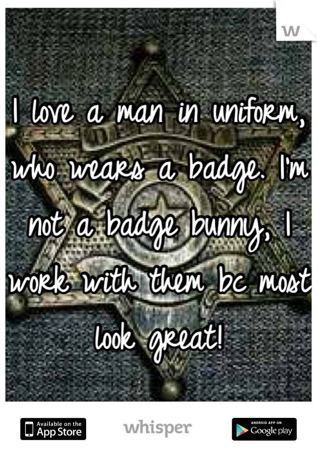 I love a man in uniform, who wears a badge. I'm not a badge bunny, I work with them bc most look great!