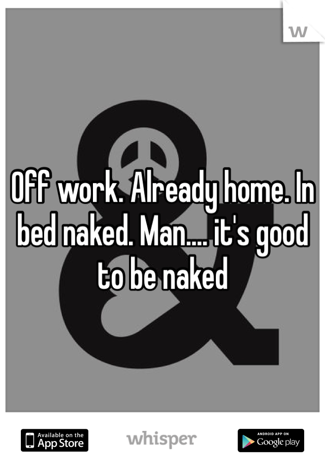 Off work. Already home. In bed naked. Man.... it's good to be naked