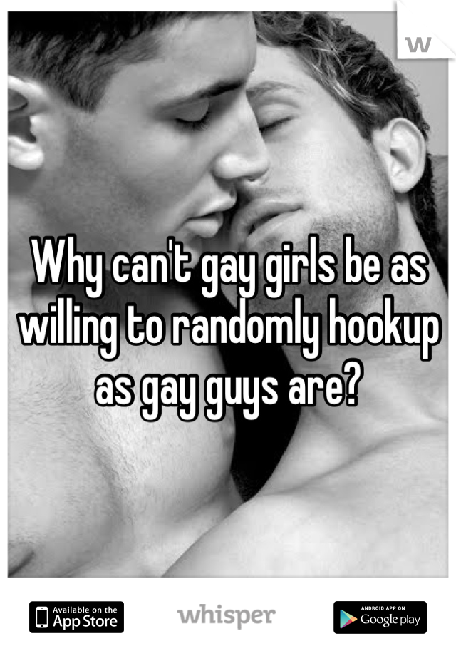 Why can't gay girls be as willing to randomly hookup as gay guys are?