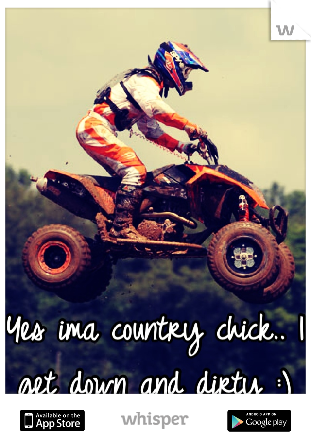 Yes ima country chick.. I get down and dirty :)