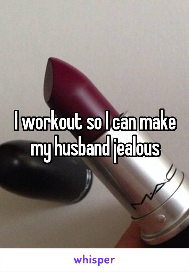 I workout so I can make my husband jealous