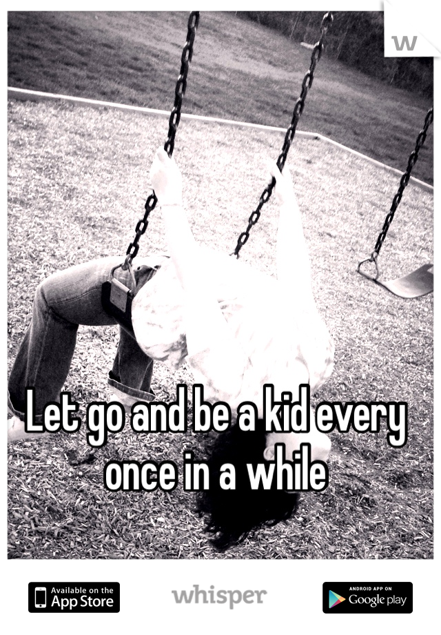 Let go and be a kid every once in a while