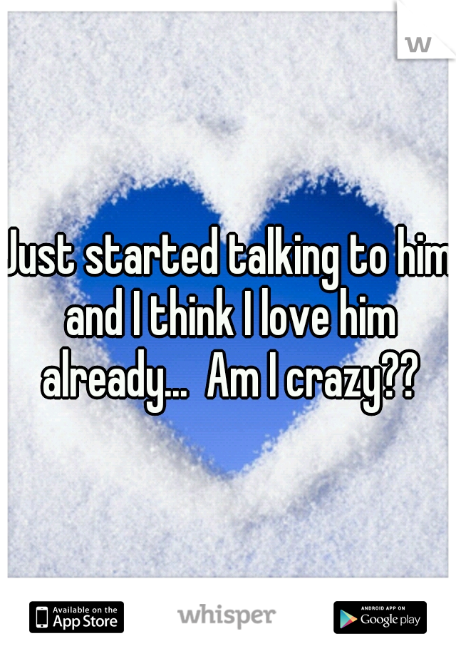 Just started talking to him and I think I love him already...  Am I crazy??