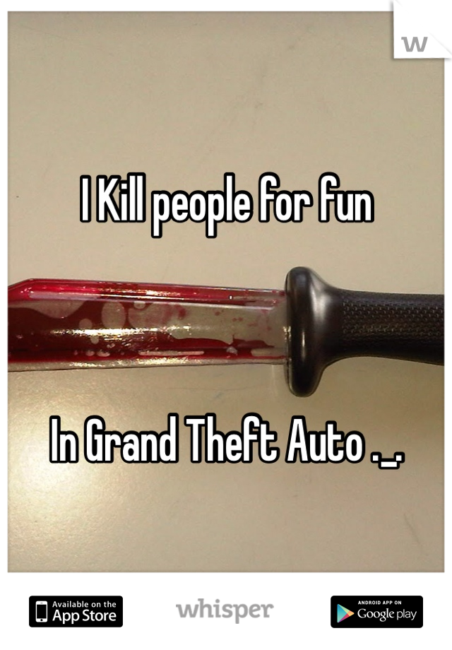 I Kill people for fun     In Grand Theft Auto ._.