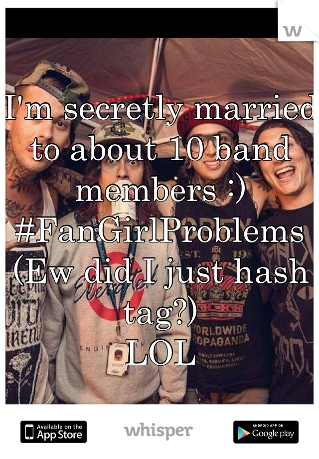 I'm secretly married to about 10 band members :) #FanGirlProblems (Ew did I just hash tag?) LOL