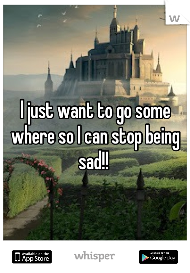 I just want to go some where so I can stop being sad!!