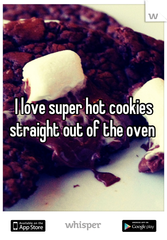 I love super hot cookies straight out of the oven