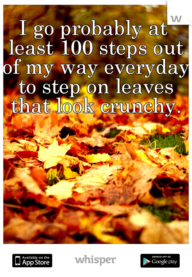 I go probably at least 100 steps out of my way everyday to step on leaves that look crunchy.