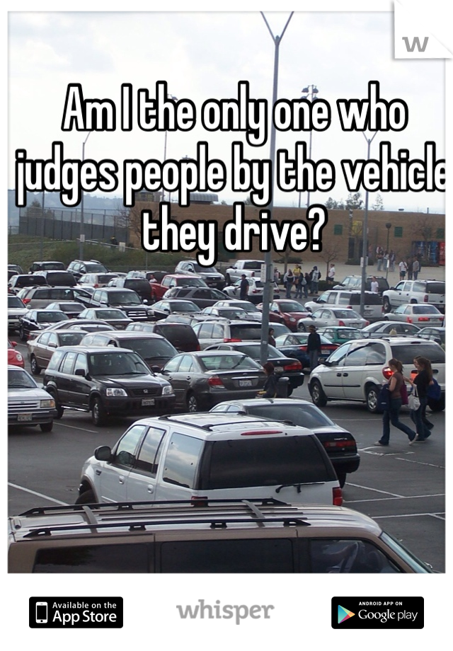 Am I the only one who judges people by the vehicle they drive?