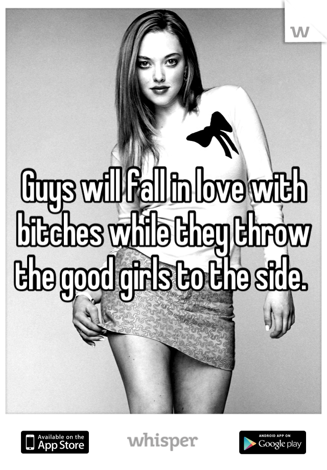 Guys will fall in love with bitches while they throw the good girls to the side.