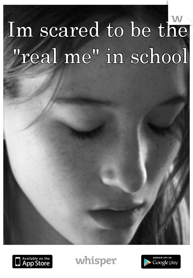 "Im scared to be the ""real me"" in school"