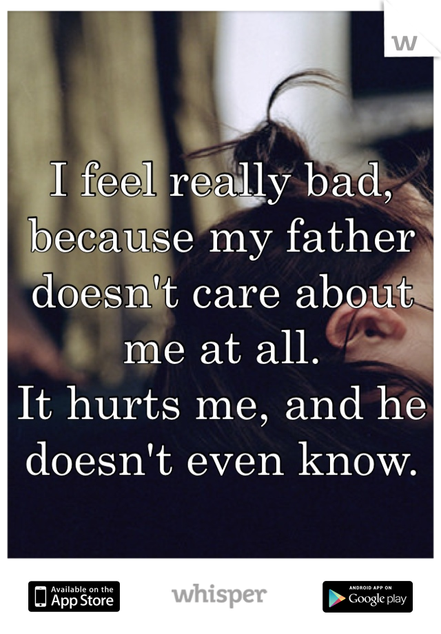 I feel really bad, because my father doesn't care about me at all. It hurts me, and he doesn't even know.