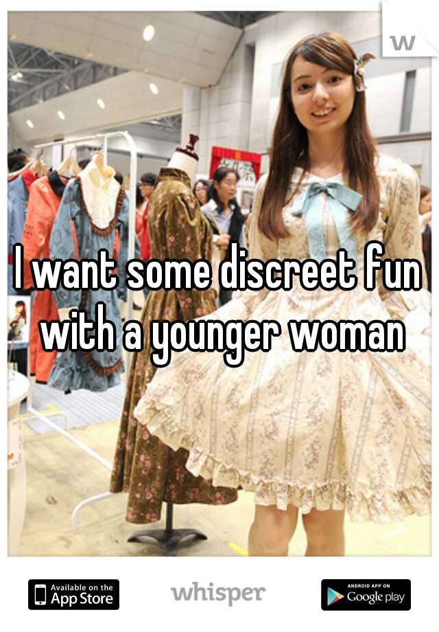 I want some discreet fun with a younger woman