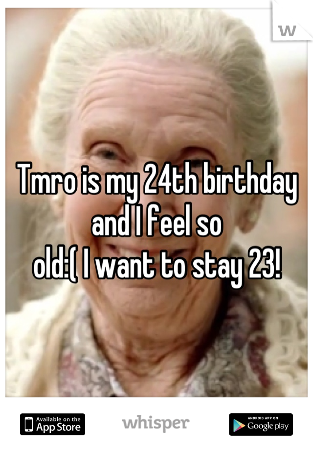 Tmro is my 24th birthday and I feel so  old:( I want to stay 23!