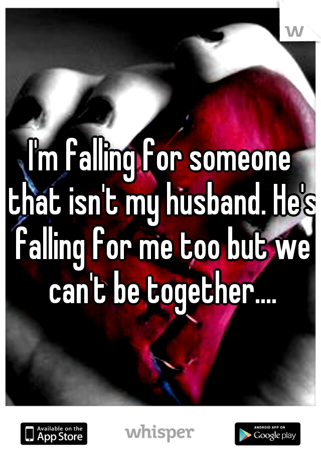 I'm falling for someone that isn't my husband. He's falling for me too but we can't be together....