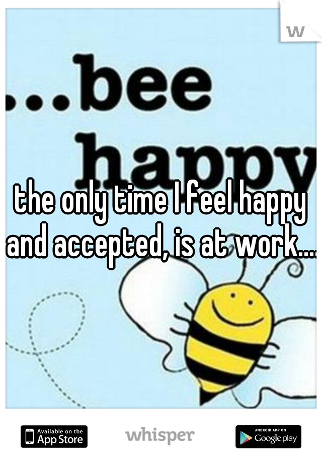 the only time I feel happy and accepted, is at work....