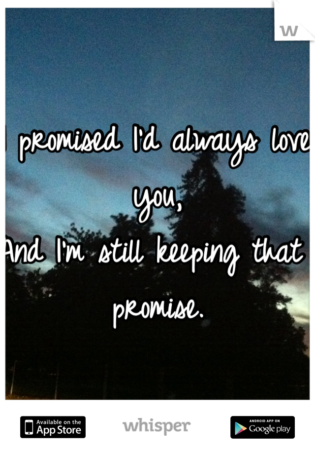I promised I'd always love you,  And I'm still keeping that promise.