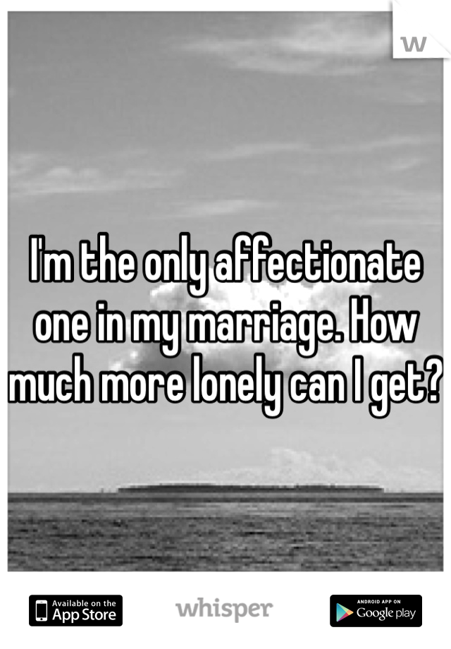 I'm the only affectionate one in my marriage. How much more lonely can I get?