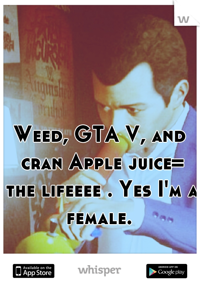 Weed, GTA V, and cran Apple juice= the lifeeee . Yes I'm a female.