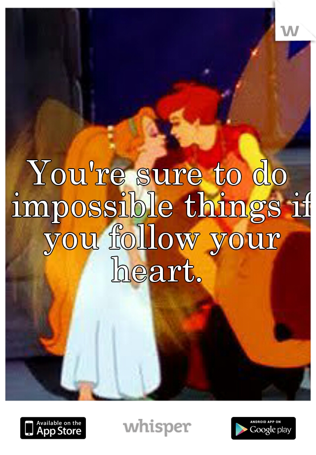 You're sure to do impossible things if you follow your heart.